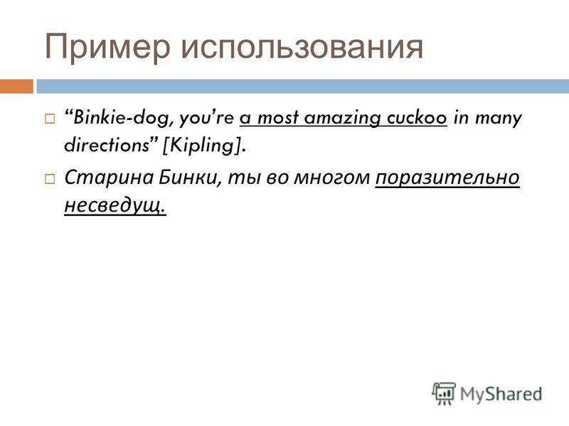 Пример использования Binkie-dog, youre a most amazing cuckoo in many directions [Kipling]. Старина Бинки, ты во многом поразительно несведущ.