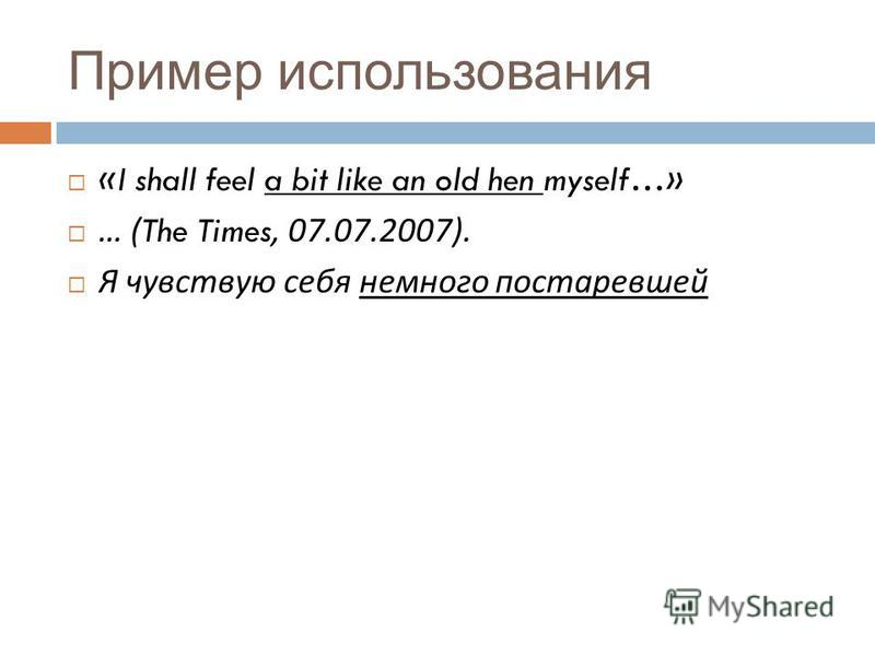 Пример использования «I shall feel a bit like an old hen myself…» … (The Times, 07.07.2007). Я чувствую себя немного постаревшей