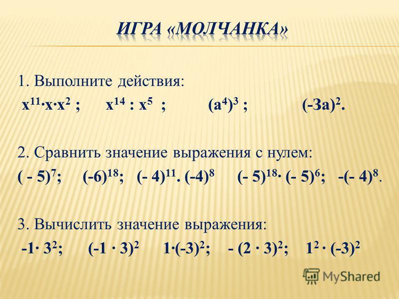 1. Выполните действия: х 11 х 2 ; х 14 : х 5 ; (а 4 ) 3 ; (-За) 2. 2. Сравнить значение выражения с нулем: ( - 5) 7 ; (-6) 18 ; (- 4) 11. (-4) 8 (- 5) 18 (- 5) 6 ; -(- 4) 8. 3. Вычислить значение выражения: -1 3 2 ; (-1 3) 2 1(-3) 2 ; - (2 3) 2 ; 1 2