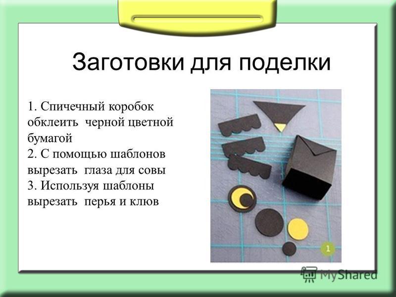 Заготовки для поделки 1. Спичечный коробок обклеить черной цветной бумагой 2. С помощью шаблонов вырезать глаза для совы 3. Используя шаблоны вырезать перья и клюв