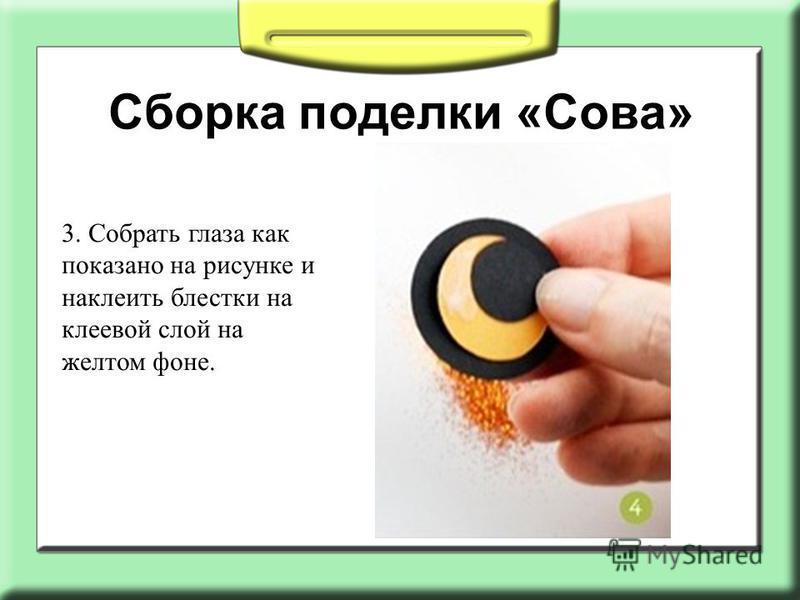 Сборка поделки «Сова» 3. Собрать глаза как показано на рисунке и наклеить блестки на клеевой слой на желтом фоне.