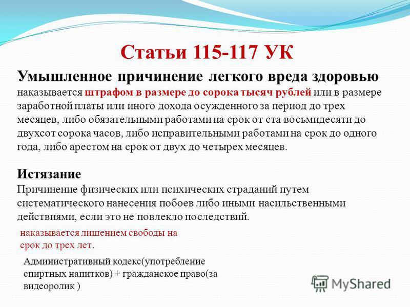 Статьи 115-117 УК Умышленное причинение легкого вреда здоровью наказывается штрафом в размере до сорока тысяч рублей или в размере заработной платы или иного дохода осужденного за период до трех месяцев, либо обязательными работами на срок от ста вос