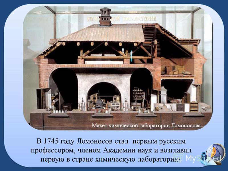 В 1745 году Ломоносов стал первым русским профессором, членом Академии наук и возглавил первую в стране химическую лабораторию. Макет химической лаборатории Ломоносова