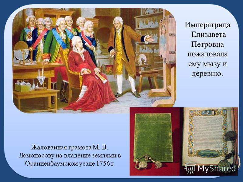 Императрица Елизавета Петровна пожаловала ему мызу и деревню. Жалованная грамота М. В. Ломоносову на владение землями в Ораниенбаумском уезде 1756 г.