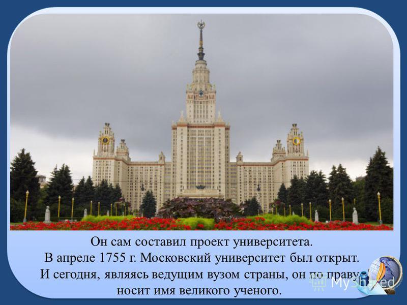 Он сам составил проект университета. В апреле 1755 г. Московский университет был открыт. И сегодня, являясь ведущим вузом страны, он по праву носит имя великого ученого.