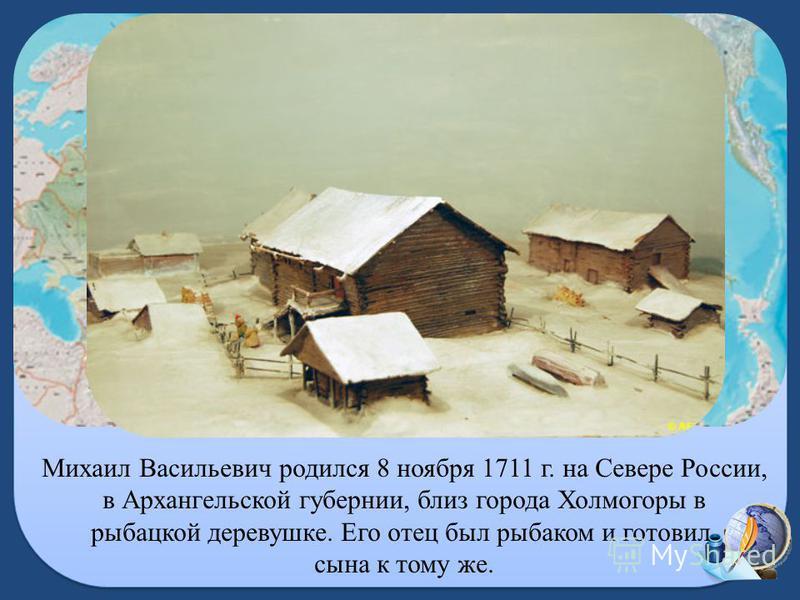 Михаил Васильевич родился 8 ноября 1711 г. на Севере России, в Архангельской губернии, близ города Холмогоры в рыбацкой деревушке. Его отец был рыбаком и готовил сына к тому же.