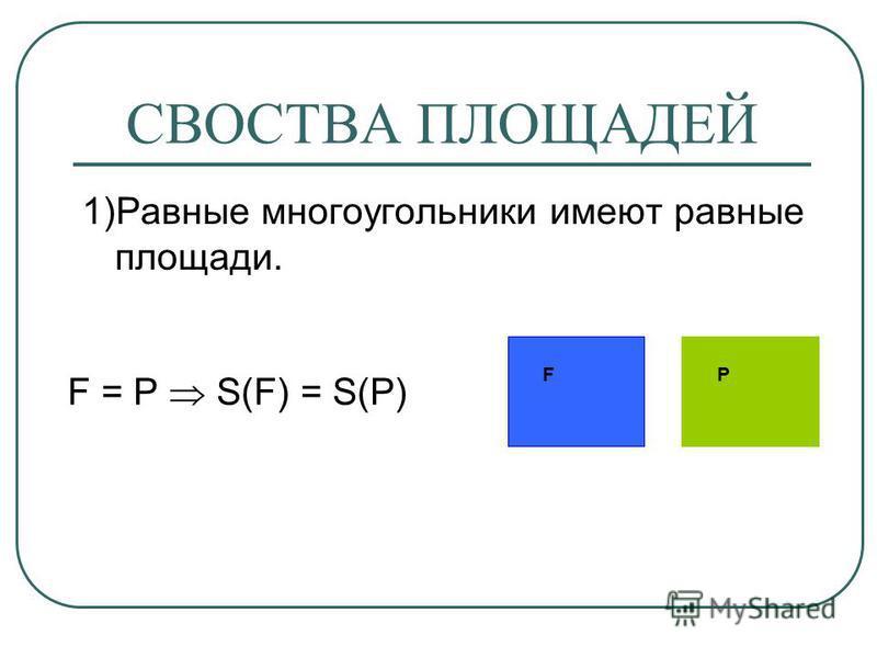 СВОСТВА ПЛОЩАДЕЙ 1)Равные многоугольники имеют равные площади. FP F = P S(F) = S(P)