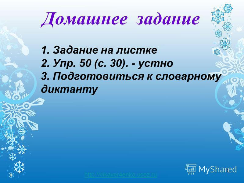 10 http://vikaver4enko.ucoz.ru Домашнее задание 1. Задание на листке 2. Упр. 50 (с. 30). - устно 3. Подготовиться к словарному диктанту