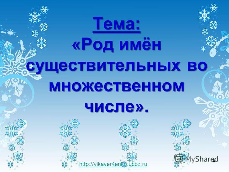 Тема: «Род имён существительных во множественном числе». 6 http://vikaver4enko.ucoz.ru