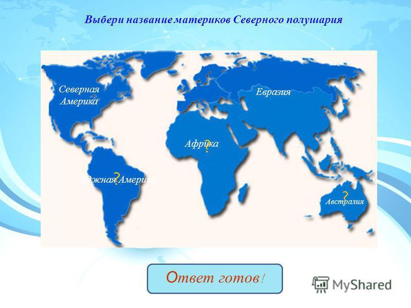 Северная Америка Евразия Южная Америка Африка Австралия Ответ готов ! Выбери название материков Северного полушария ? ? ?