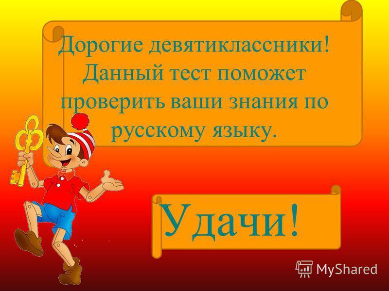Дорогие девятиклассники! Данный тест поможет проверить ваши знания по русскому языку. Удачи!