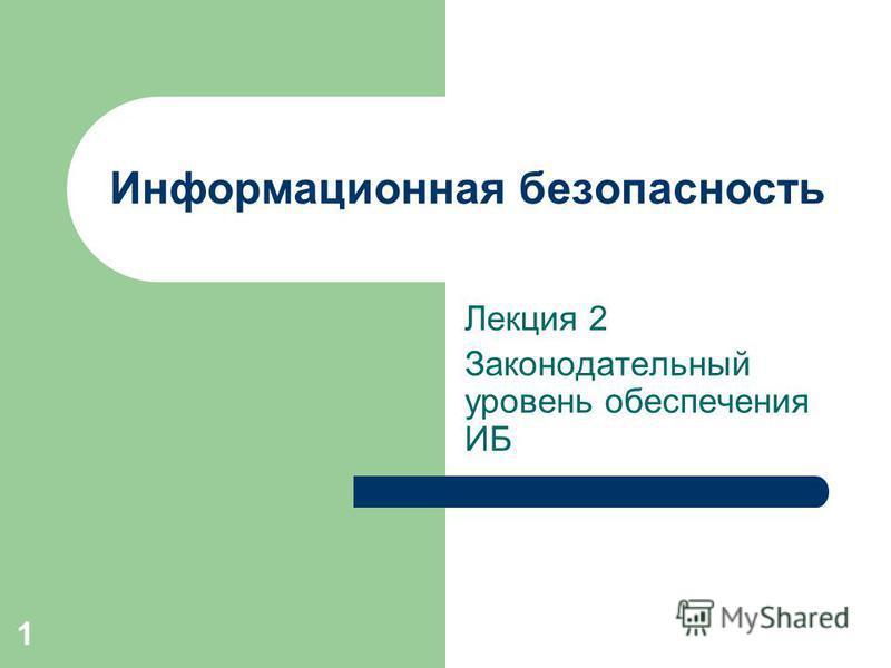 1 Информационная безопасность Лекция 2 Законодательный уровень обеспечения ИБ