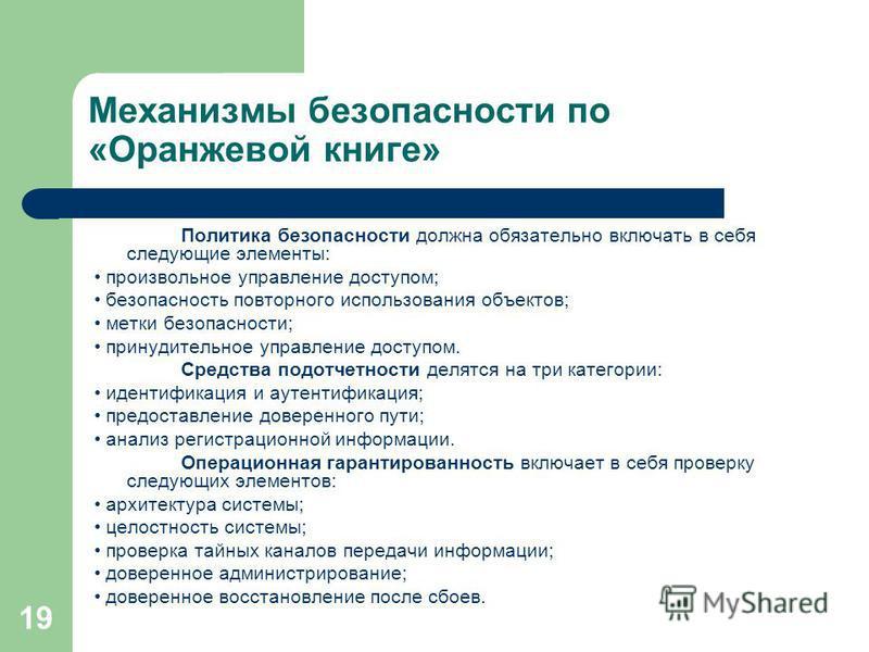 19 Механизмы безопасности по «Оранжевой книге» Политика безопасности должна обязательно включать в себя следующие элементы: произвольное управление доступом; безопасность повторного использования объектов; метки безопасности; принудительное управлени