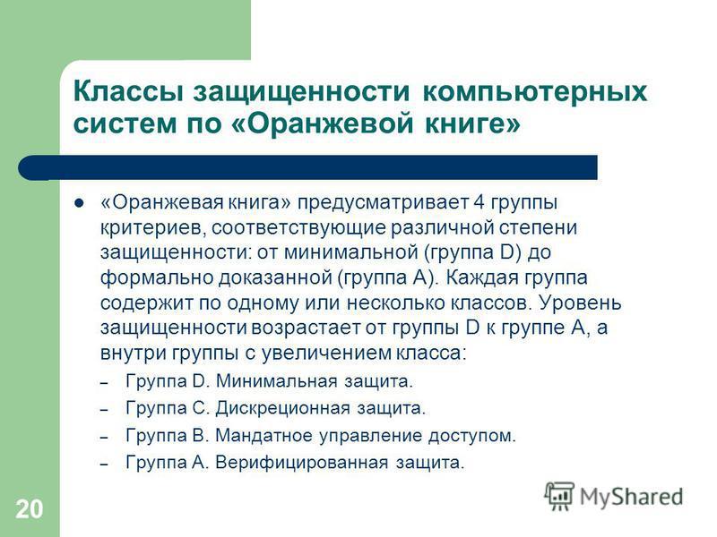 20 Классы защищенности компьютерных систем по «Оранжевой книге» «Оранжевая книга» предусматривает 4 группы критериев, соответствующие различной степени защищенности: от минимальной (группа D) до формально доказанной (группа A). Каждая группа содержит