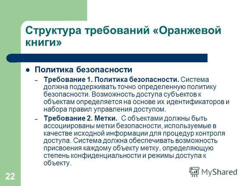 22 Структура требований «Оранжевой книги» Политика безопасности – Требование 1. Политика безопасности. Система должна поддерживать точно определенную политику безопасности. Возможность доступа субъектов к объектам определяется на основе их идентифика