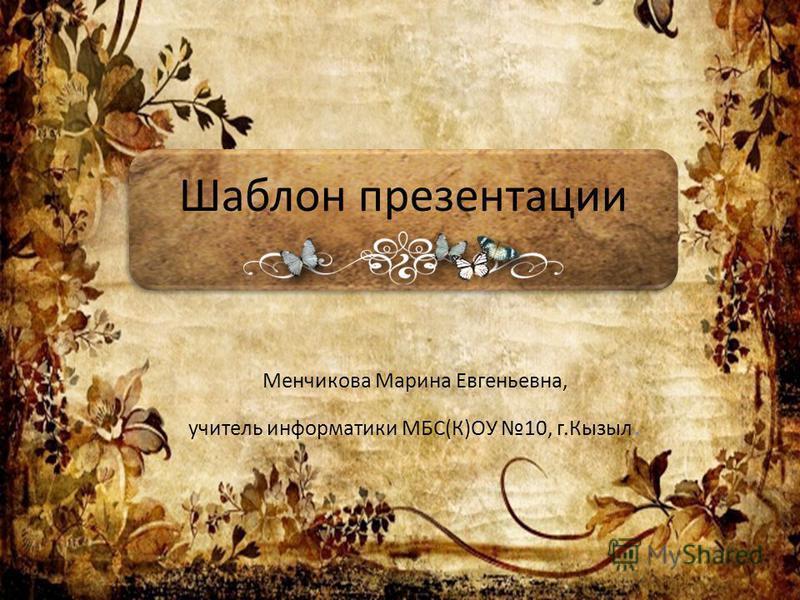 Менчикова Марина Евгеньевна, учитель информатики МБС(К)ОУ 10, г.Кызыл. Шаблон презентации