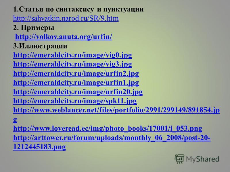 1. Статья по синтаксису и пунктуации http://sahvatkin.narod.ru/SR/9. htm 2. Примеры http://volkov.anuta.org/urfin/ 3. Иллюстрации http://emeraldcity.ru/image/vig0. jpg http://emeraldcity.ru/image/vig3. jpg http://emeraldcity.ru/image/urfin2. jpg http