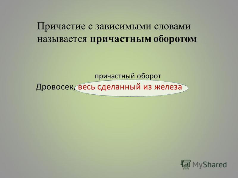 Причастие с зависимыми словами называется причастным оборотом причастный оборот Дровосек, весь сделанный из железа
