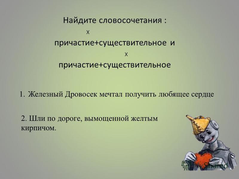 Найдите словосочетания : Х причастие+существительное и Х причастие+существительное 1. Железный Дровосек мечтал получить любящее сердце 2. Шли по дороге, вымощенной желтым кирпичом.