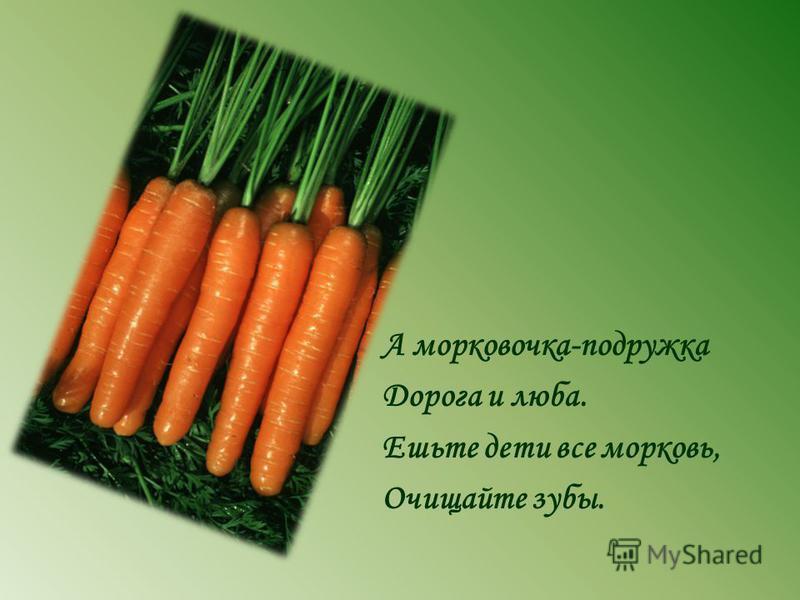 А морковочка-подружка Дорога и люба. Ешьте дети все морковь, Очищайте зубы.