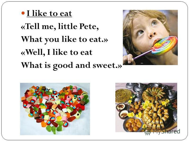 I like to eat «Tell me, little Pete, What you like to eat.» «Well, I like to eat What is good and sweet.»