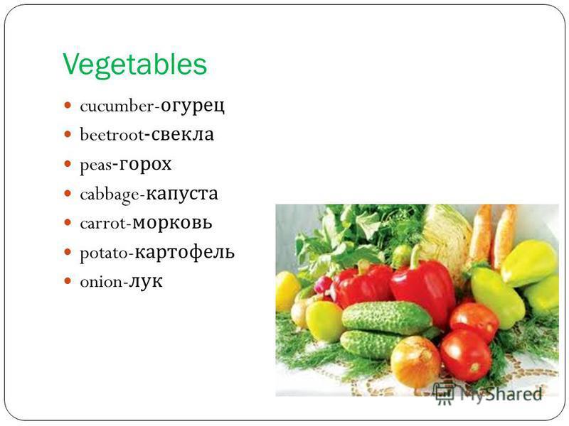 Vegetables cucumber- огурец beetroot- свекла peas- горох cabbage- капуста carrot- морковь potato- картофель onion- лук