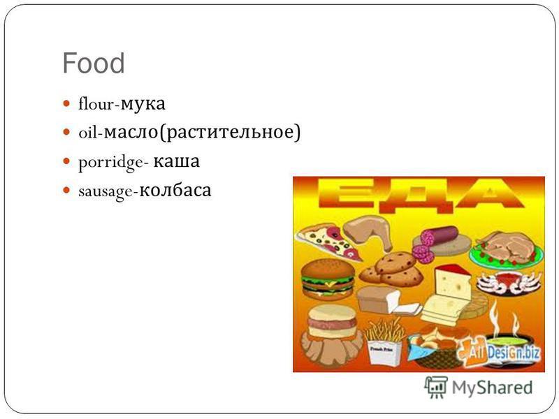 Food flour- мука oil- масло ( растительное ) porridge- каша sausage- колбаса