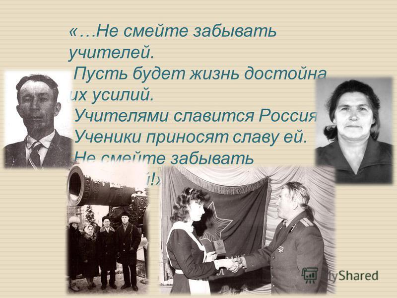 «…Не смейте забывать учителей. Пусть будет жизнь достойна их усилий. Учителями славится Россия. Ученики приносят славу ей. Не смейте забывать учителей!»