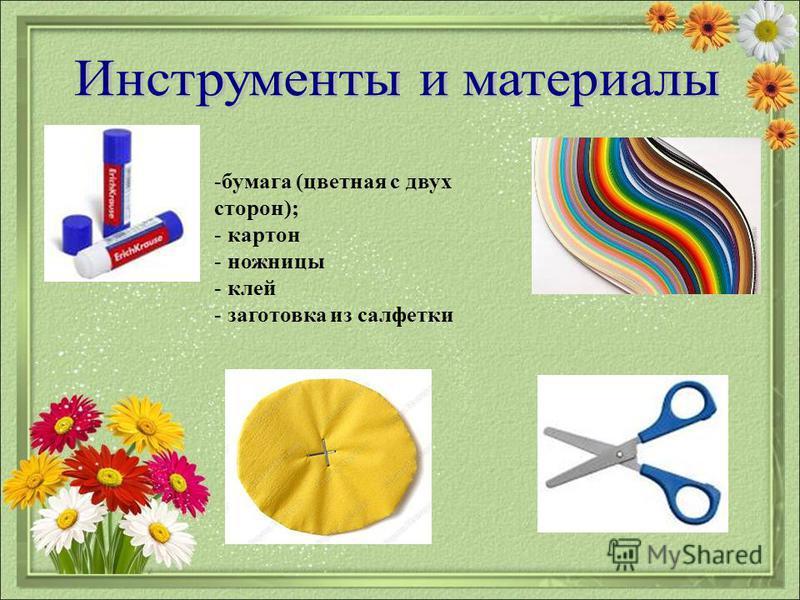-бумага (цветная с двух сторон); - картон - ножницы - клей - заготовка из салфетки