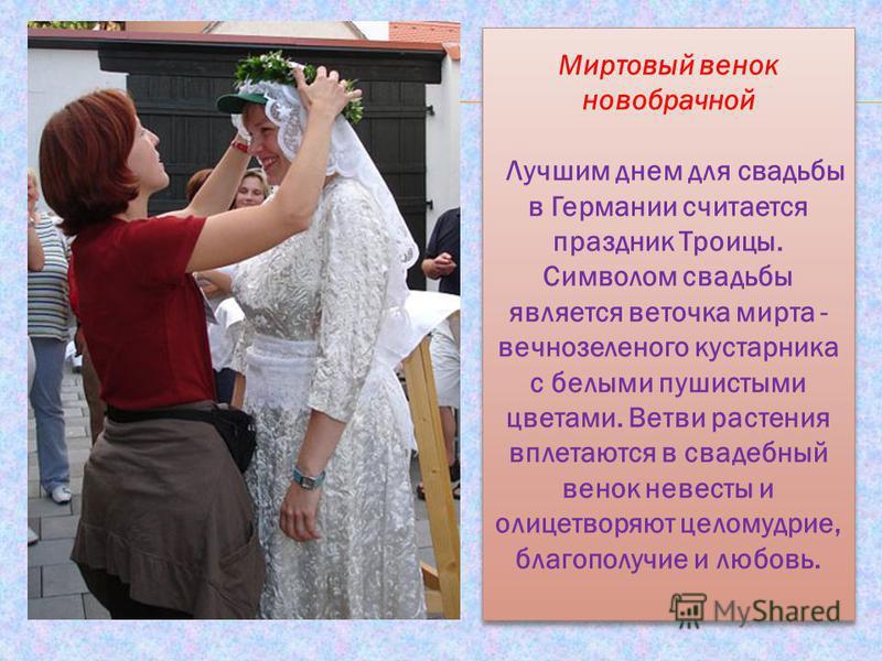 Миртовый венок новобрачной Лучшим днем для свадьбы в Германии считается праздник Троицы. Символом свадьбы является веточка мирта - вечнозеленого кустарника с белыми пушистыми цветами. Ветви растения вплетаются в свадебный венок невесты и олицетворяют