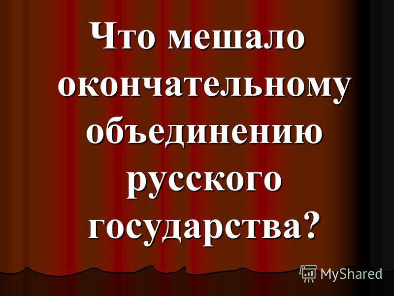 Что мешало окончательному объединению русского государства?