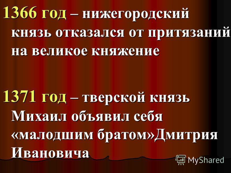 1366 год – нижегородский князь отказался от притязаний на великое княжение 1371 год – тверской князь Михаил объявил себя «малодшим братом»Дмитрия Ивановича