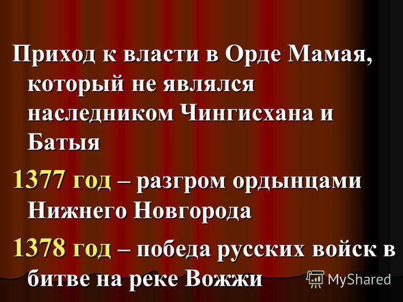 Приход к власти в Орде Мамая, который не являлся наследником Чингисхана и Батыя 1377 год – разгром ордынцами Нижнего Новгорода 1378 год – победа русских войск в битве на реке Вожжи