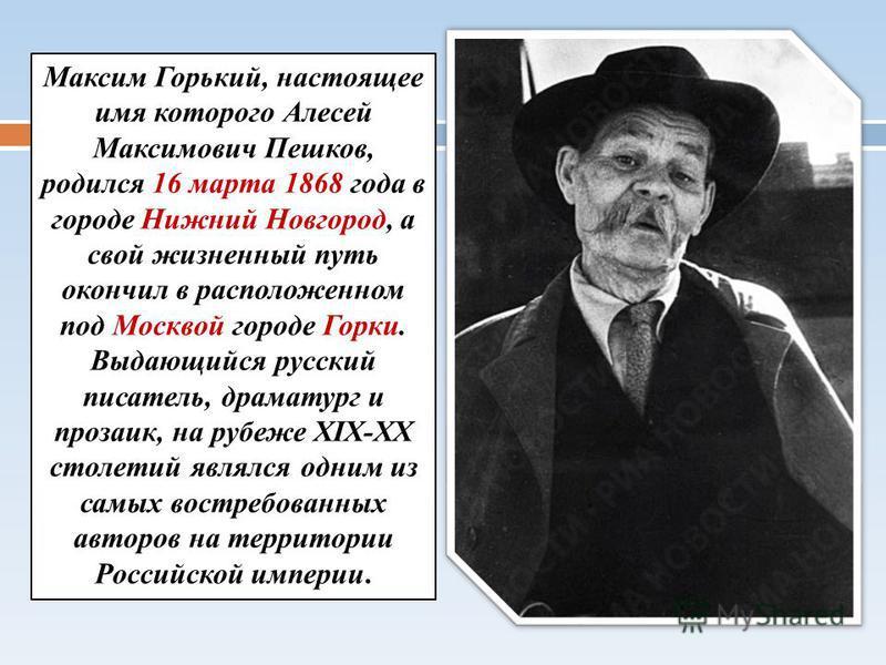 Максим Горький, настоящее имя которого Алесей Максимович Пешков, родился 16 марта 1868 года в городе Нижний Новгород, а свой жизненный путь окончил в расположенном под Москвой городе Горки. Выдающийся русский писатель, драматург и прозаик, на рубеже