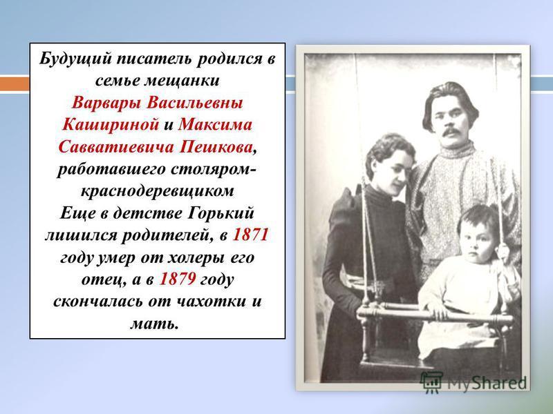 Будущий писатель родился в семье мещанки Варвары Васильевны Кашириной и Максима Савватиевича Пешкова, работавшего столяром- краснодеревщиком Еще в детстве Горький лишился родителей, в 1871 году умер от холеры его отец, а в 1879 году скончалась от чах