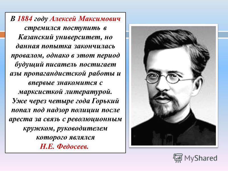 В 1884 году Алексей Максимович стремился поступить в Казанский университет, но данная попытка закончилась провалом, однако в этот период будущий писатель постигает азы пропагандистской работы и впервые знакомится с марксисткой литературой. Уже через