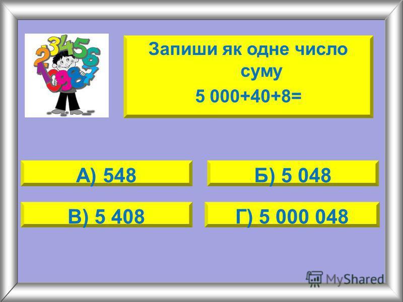 Запиши як одне число суму 5 000+40+8= А) 548Б) 5 048 В) 5 408Г) 5 000 048