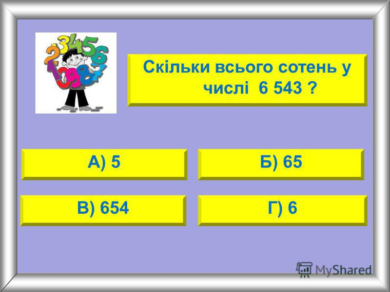 Скільки всього сотень у числі 6 543 ? А) 5Б) 65 В) 654Г) 6