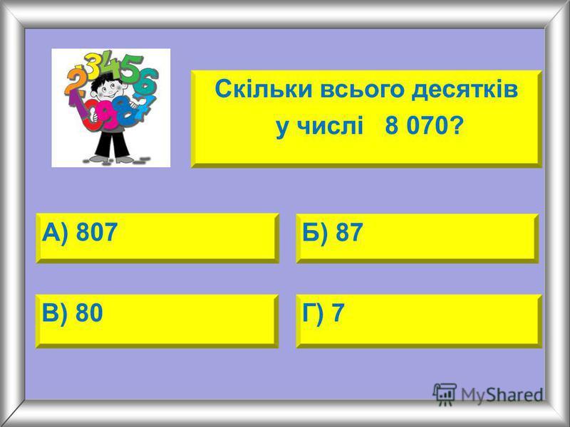 А) 807 Б) 87 В) 80Г) 7 Скільки всього десятків у числі 8 070?