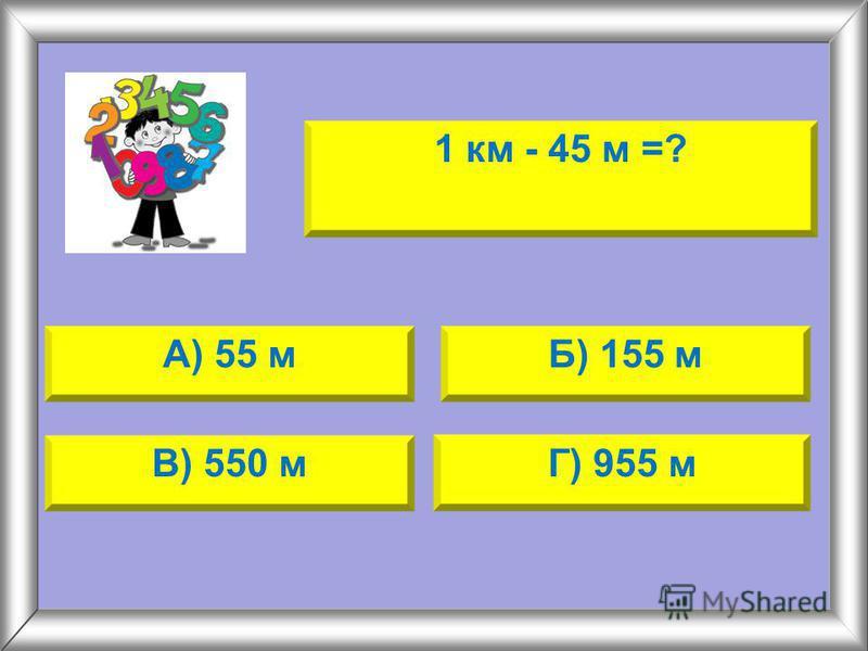 1 км - 45 м =? А) 55 мБ) 155 м В) 550 мГ) 955 м