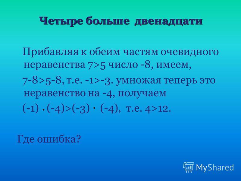 Четыре больше двенадцати Четыре больше двенадцати Прибавляя к обеим частям очевидного неравенства 7>5 число -8, имеем, 7-8>5-8, т.е. -1>-3. умножая теперь это неравенство на -4, получаем (-1) (-4)>(-3) (-4), т.е. 4>12. Где ошибка?