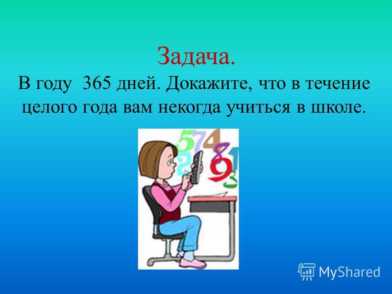 Задача. В году 365 дней. Докажите, что в течение целого года вам некогда учиться в школе.