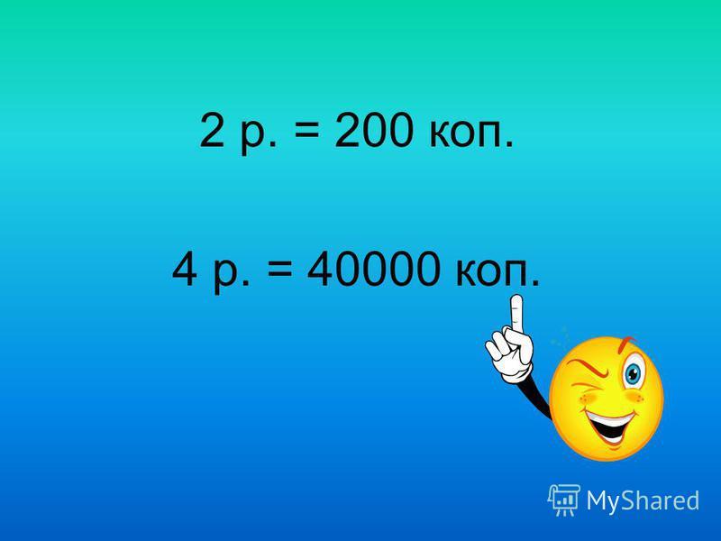 2 р. = 200 коп. 4 р. = 40000 коп.