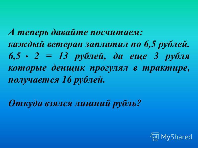 А теперь давайте посчитаем: каждый ветеран заплатил по 6,5 рублей. 6,5 2 = 13 рублей, да еще 3 рубля которые денщик прогулял в трактире, получается 16 рублей. Откуда взялся лишний рубль?