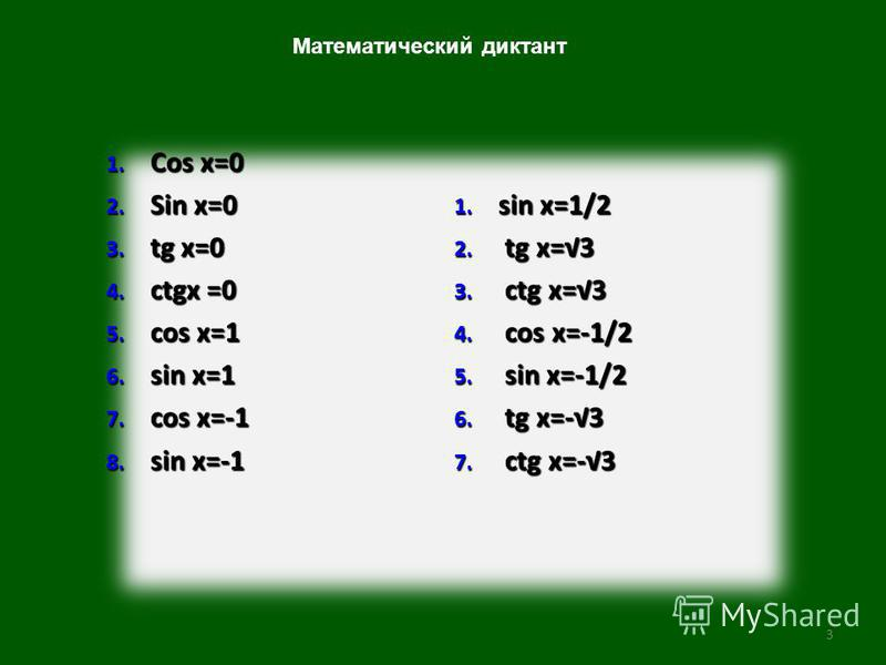3 1. Cos x=0 2. Sin x=0 3. tg x=0 4. ctgx =0 5. cos x=1 6. sin x=1 7. cos x=-1 8. sin x=-1 1. sin x=1/2 2. tg x=3 3. ctg x=3 4. cos x=-1/2 5. sin x=-1/2 6. tg x=-3 7. ctg x=-3 Математический диктант