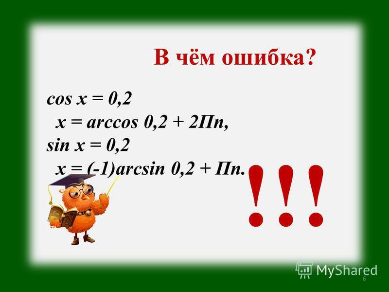 6 В чём ошибка? cos x = 0,2 x = arccos 0,2 + 2Пn, sin x = 0,2 x = (-1)arcsin 0,2 + Пn. !!!