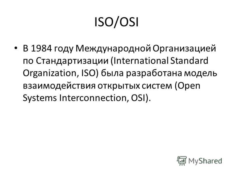ISO/OSI В 1984 году Международной Организацией по Стандартизации (International Standard Organization, ISO) была разработана модель взаимодействия открытых систем (Open Systems Interconnection, OSI).
