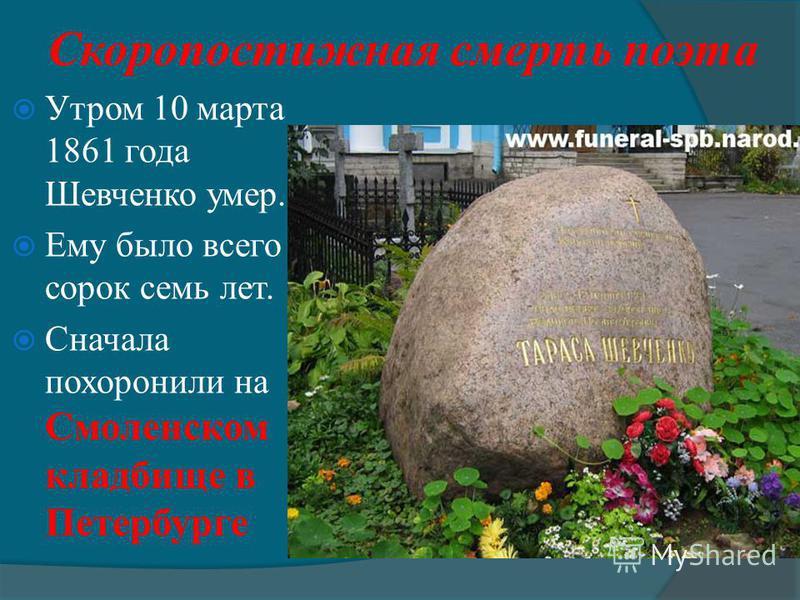 Скоропостижная смерть поэта Утром 10 марта 1861 года Шевченко умер. Ему было всего сорок семь лет. Сначала похоронили на Смоленском кладбище в Петербурге