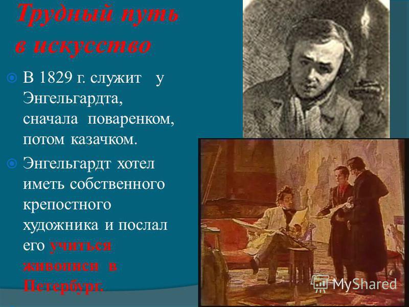 Трудный путь в искусство В 1829 г. служит у Энгельгардта, сначала поваренком, потом казачком. Энгельгардт хотел иметь собственного крепостного художника и послал его учиться живописи в Петербург.