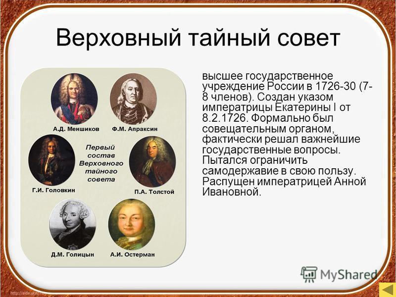 Верховный тайный совет высшее государственное учреждение России в 1726-30 (7- 8 членов). Создан указом императрицы Екатерины I от 8.2.1726. Формально был совещательным органом, фактически решал важнейшие государственные вопросы. Пытался ограничить са